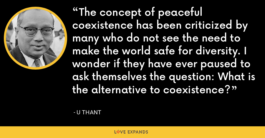 The concept of peaceful coexistence has been criticized by many who do not see the need to make the world safe for diversity. I wonder if they have ever paused to ask themselves the question: What is the alternative to coexistence? - U Thant