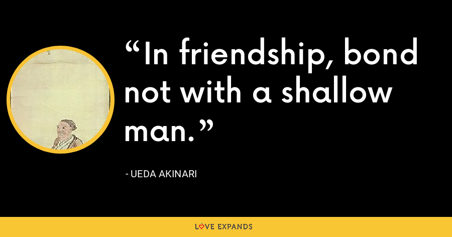 In friendship, bond not with a shallow man. - Ueda Akinari