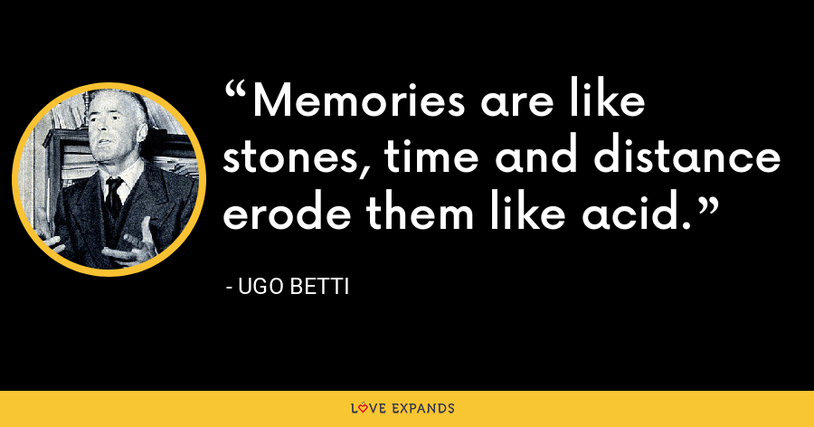 Memories are like stones, time and distance erode them like acid. - Ugo Betti