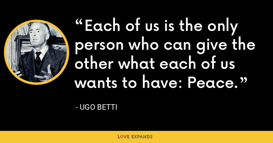 Each of us is the only person who can give the other what each of us wants to have: Peace. - Ugo Betti
