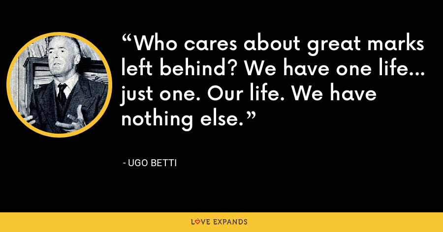 Who cares about great marks left behind? We have one life... just one. Our life. We have nothing else. - Ugo Betti