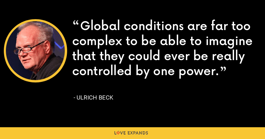 Global conditions are far too complex to be able to imagine that they could ever be really controlled by one power. - Ulrich Beck