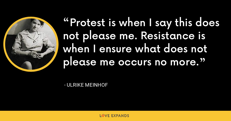 Protest is when I say this does not please me. Resistance is when I ensure what does not please me occurs no more. - Ulrike Meinhof
