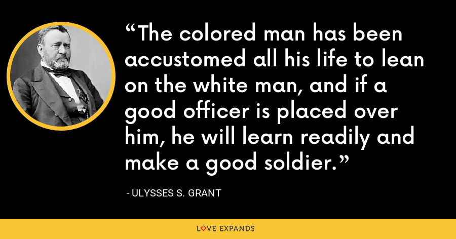 The colored man has been accustomed all his life to lean on the white man, and if a good officer is placed over him, he will learn readily and make a good soldier. - Ulysses S. Grant