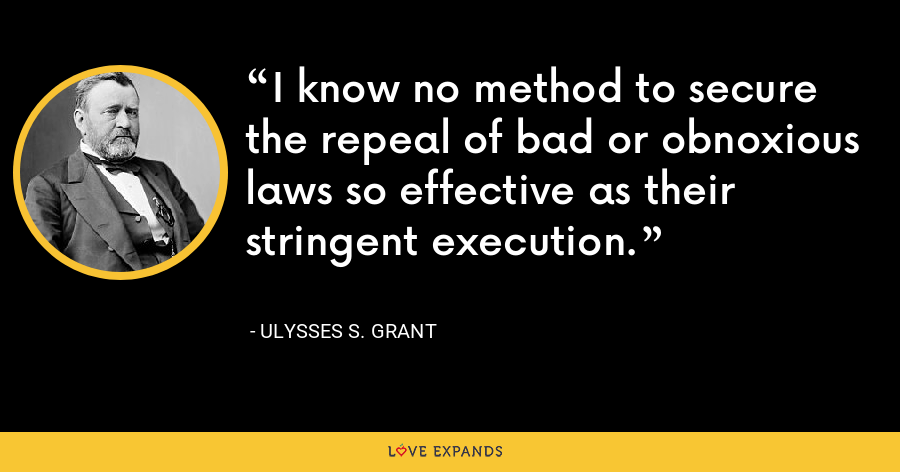 I know no method to secure the repeal of bad or obnoxious laws so effective as their stringent execution. - Ulysses S. Grant