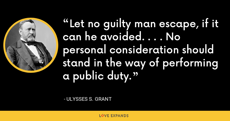 Let no guilty man escape, if it can he avoided. . . . No personal consideration should stand in the way of performing a public duty. - Ulysses S. Grant