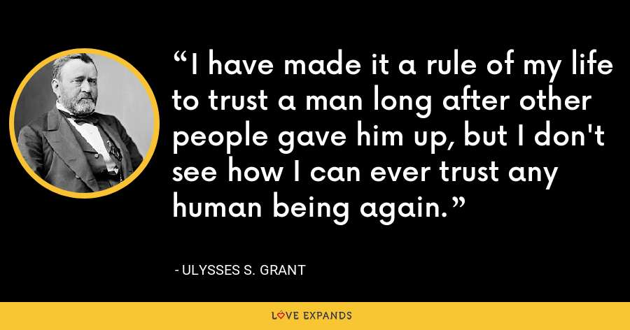 I have made it a rule of my life to trust a man long after other people gave him up, but I don't see how I can ever trust any human being again. - Ulysses S. Grant