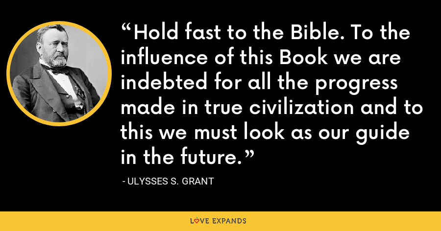 Hold fast to the Bible. To the influence of this Book we are indebted for all the progress made in true civilization and to this we must look as our guide in the future. - Ulysses S. Grant