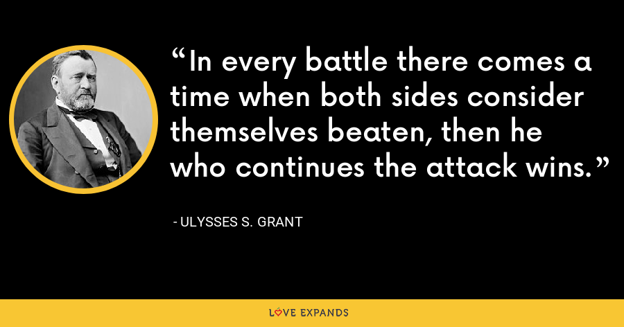 In every battle there comes a time when both sides consider themselves beaten, then he who continues the attack wins. - Ulysses S. Grant