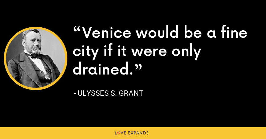 Venice would be a fine city if it were only drained. - Ulysses S. Grant