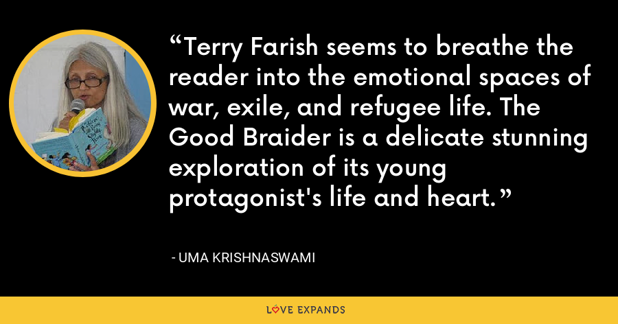 Terry Farish seems to breathe the reader into the emotional spaces of war, exile, and refugee life. The Good Braider is a delicate stunning exploration of its young protagonist's life and heart. - Uma Krishnaswami