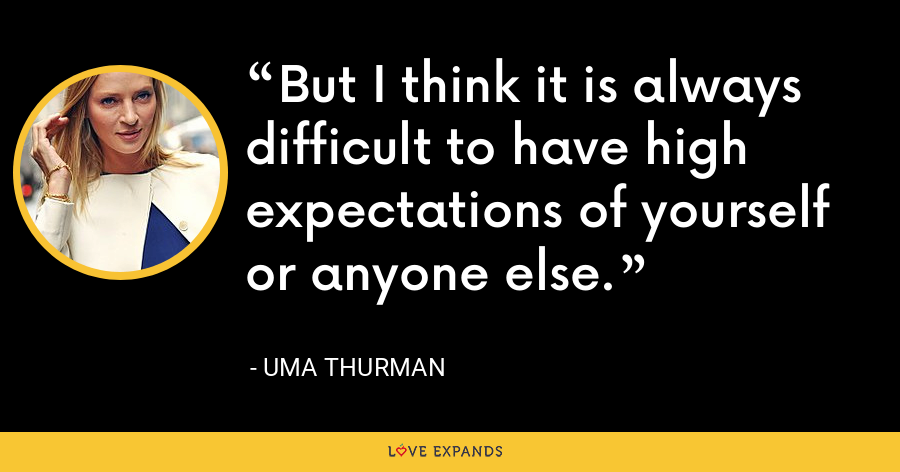 But I think it is always difficult to have high expectations of yourself or anyone else. - Uma Thurman
