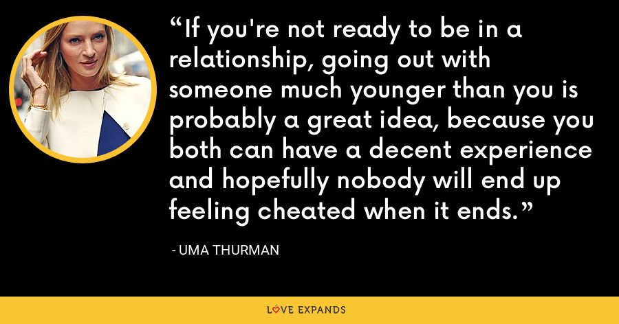 If you're not ready to be in a relationship, going out with someone much younger than you is probably a great idea, because you both can have a decent experience and hopefully nobody will end up feeling cheated when it ends. - Uma Thurman