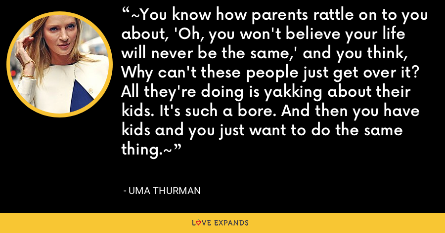 ~You know how parents rattle on to you about, 'Oh, you won't believe your life will never be the same,' and you think, Why can't these people just get over it? All they're doing is yakking about their kids. It's such a bore. And then you have kids and you just want to do the same thing.~ - Uma Thurman