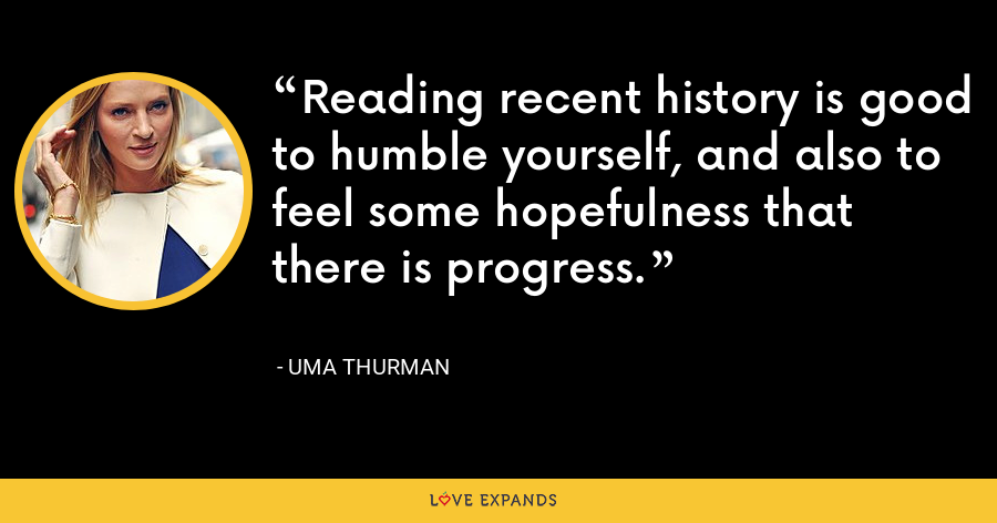 Reading recent history is good to humble yourself, and also to feel some hopefulness that there is progress. - Uma Thurman