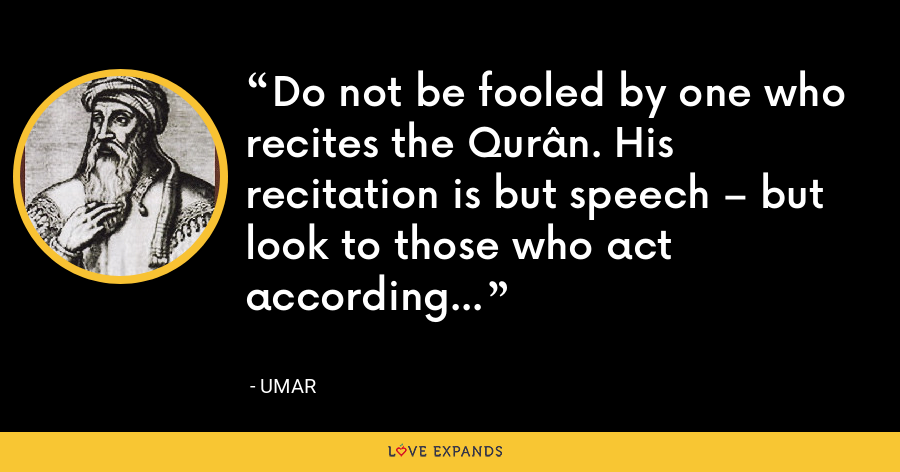 Do not be fooled by one who recites the Qurân. His recitation is but speech – but look to those who act according to it. - Umar