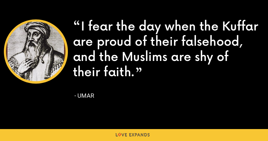 I fear the day when the Kuffar are proud of their falsehood, and the Muslims are shy of their faith. - Umar