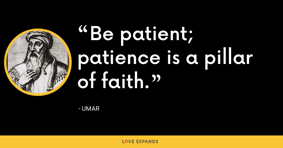 Be patient; patience is a pillar of faith. - Umar