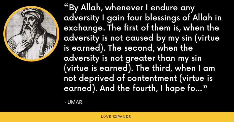 By Allah, whenever I endure any adversity I gain four blessings of Allah in exchange. The first of them is, when the adversity is not caused by my sin (virtue is earned). The second, when the adversity is not greater than my sin (virtue is earned). The third, when I am not deprived of contentment (virtue is earned). And the fourth, I hope for virtues thereby. - Umar