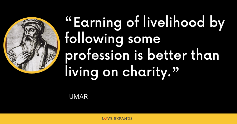 Earning of livelihood by following some profession is better than living on charity. - Umar