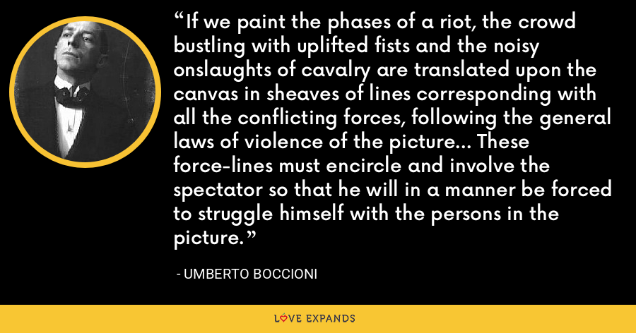If we paint the phases of a riot, the crowd bustling with uplifted fists and the noisy onslaughts of cavalry are translated upon the canvas in sheaves of lines corresponding with all the conflicting forces, following the general laws of violence of the picture... These force-lines must encircle and involve the spectator so that he will in a manner be forced to struggle himself with the persons in the picture. - Umberto Boccioni