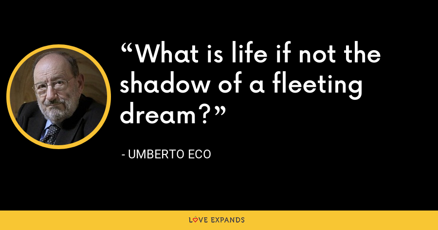 What is life if not the shadow of a fleeting dream? - Umberto Eco