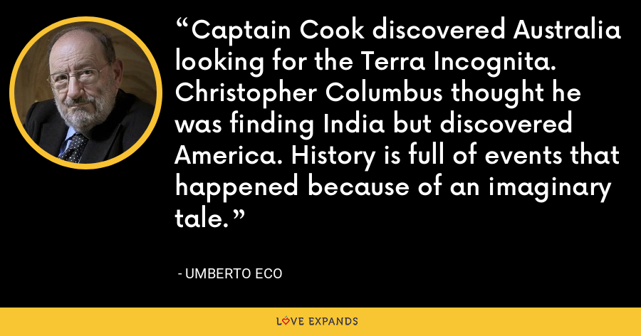 Captain Cook discovered Australia looking for the Terra Incognita. Christopher Columbus thought he was finding India but discovered America. History is full of events that happened because of an imaginary tale. - Umberto Eco