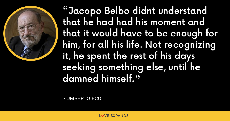 Jacopo Belbo didnt understand that he had had his moment and that it would have to be enough for him, for all his life. Not recognizing it, he spent the rest of his days seeking something else, until he damned himself. - Umberto Eco