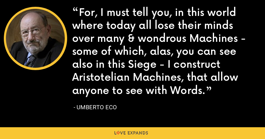 For, I must tell you, in this world where today all lose their minds over many & wondrous Machines - some of which, alas, you can see also in this Siege - I construct Aristotelian Machines, that allow anyone to see with Words. - Umberto Eco