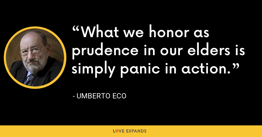 What we honor as prudence in our elders is simply panic in action. - Umberto Eco