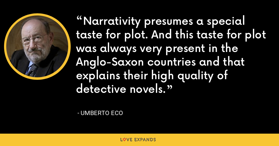 Narrativity presumes a special taste for plot. And this taste for plot was always very present in the Anglo-Saxon countries and that explains their high quality of detective novels. - Umberto Eco