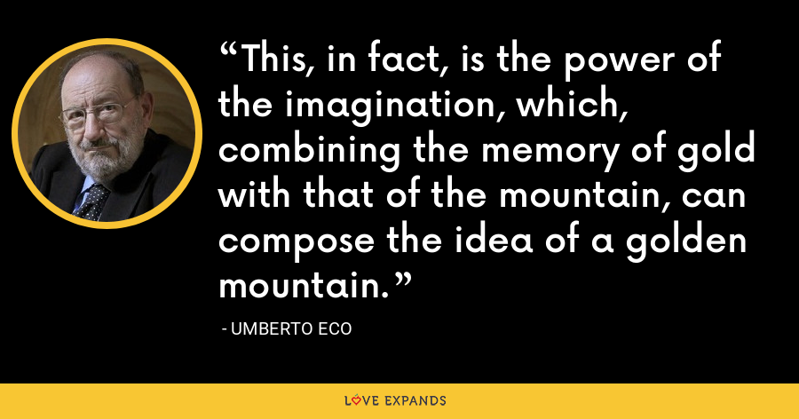 This, in fact, is the power of the imagination, which, combining the memory of gold with that of the mountain, can compose the idea of a golden mountain. - Umberto Eco