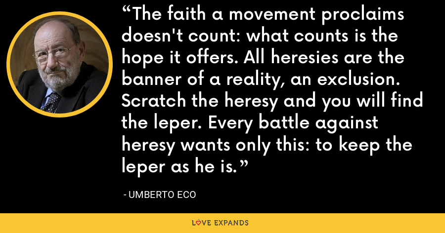 The faith a movement proclaims doesn't count: what counts is the hope it offers. All heresies are the banner of a reality, an exclusion. Scratch the heresy and you will find the leper. Every battle against heresy wants only this: to keep the leper as he is. - Umberto Eco