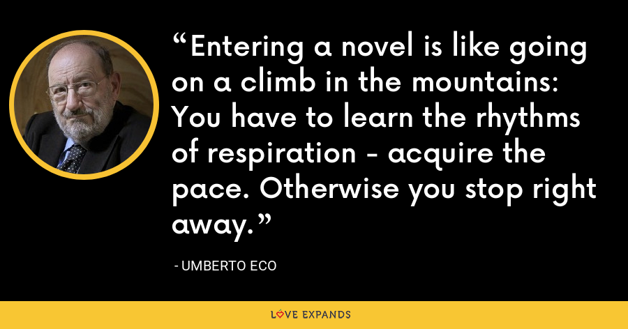 Entering a novel is like going on a climb in the mountains: You have to learn the rhythms of respiration - acquire the pace. Otherwise you stop right away. - Umberto Eco