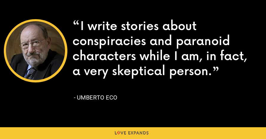 I write stories about conspiracies and paranoid characters while I am, in fact, a very skeptical person. - Umberto Eco
