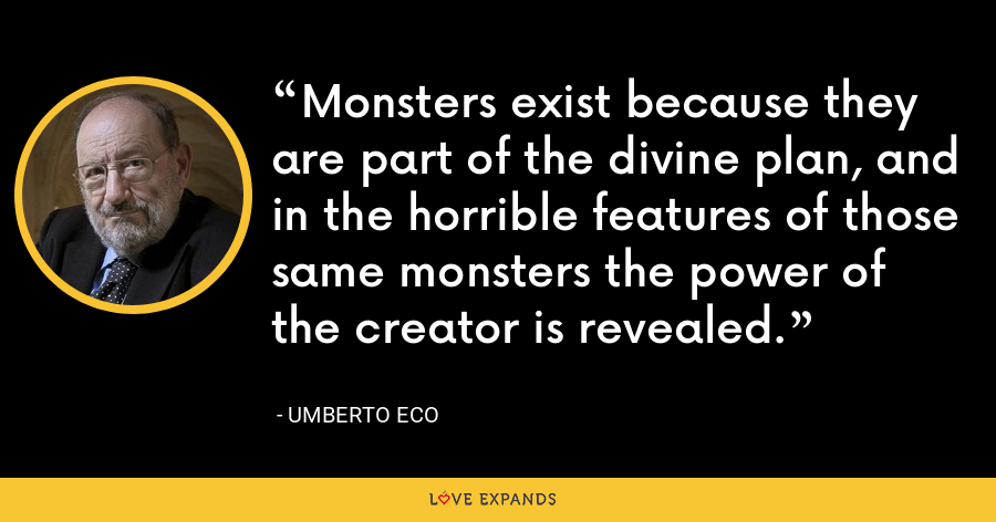 Monsters exist because they are part of the divine plan, and in the horrible features of those same monsters the power of the creator is revealed. - Umberto Eco