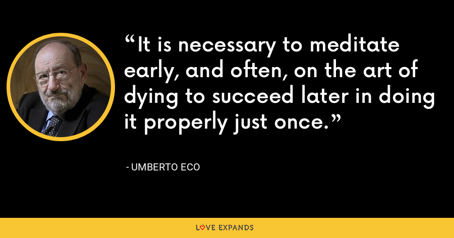 It is necessary to meditate early, and often, on the art of dying to succeed later in doing it properly just once. - Umberto Eco