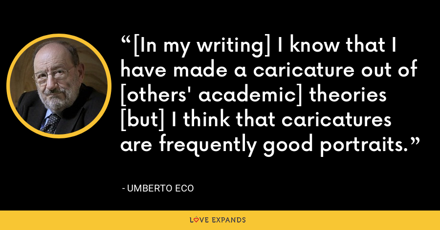 [In my writing] I know that I have made a caricature out of [others' academic] theories [but] I think that caricatures are frequently good portraits. - Umberto Eco
