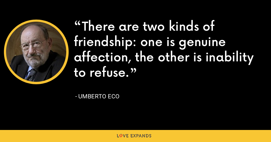 There are two kinds of friendship: one is genuine affection, the other is inability to refuse. - Umberto Eco