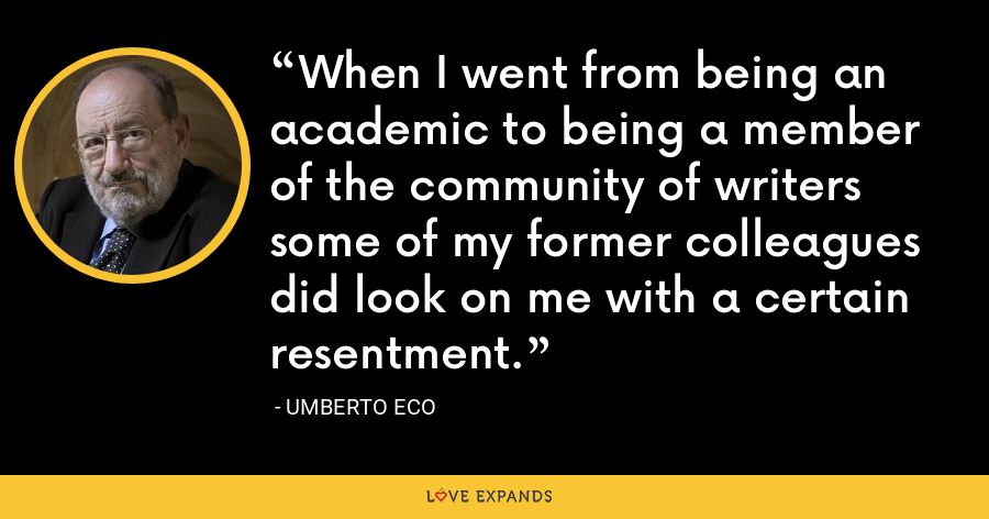 When I went from being an academic to being a member of the community of writers some of my former colleagues did look on me with a certain resentment. - Umberto Eco