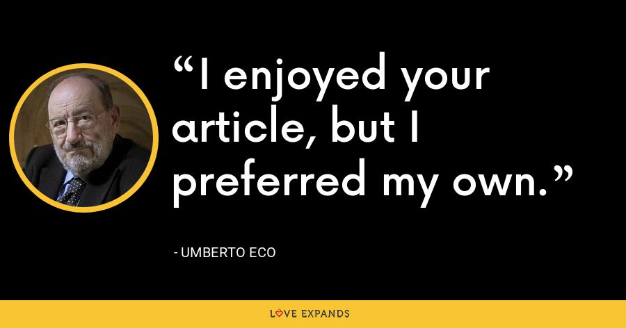 I enjoyed your article, but I preferred my own. - Umberto Eco