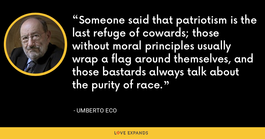 Someone said that patriotism is the last refuge of cowards; those without moral principles usually wrap a flag around themselves, and those bastards always talk about the purity of race. - Umberto Eco