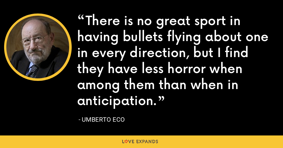There is no great sport in having bullets flying about one in every direction, but I find they have less horror when among them than when in anticipation. - Umberto Eco