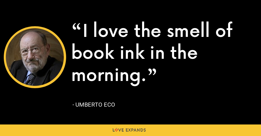 I love the smell of book ink in the morning. - Umberto Eco
