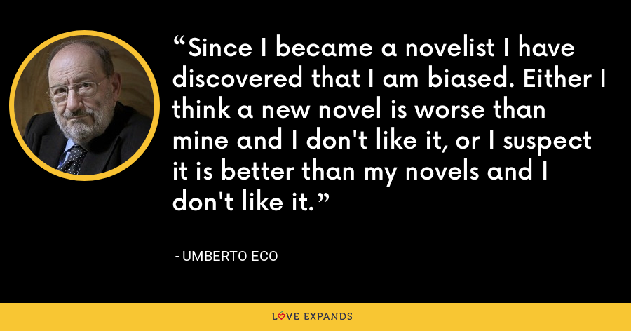 Since I became a novelist I have discovered that I am biased. Either I think a new novel is worse than mine and I don't like it, or I suspect it is better than my novels and I don't like it. - Umberto Eco