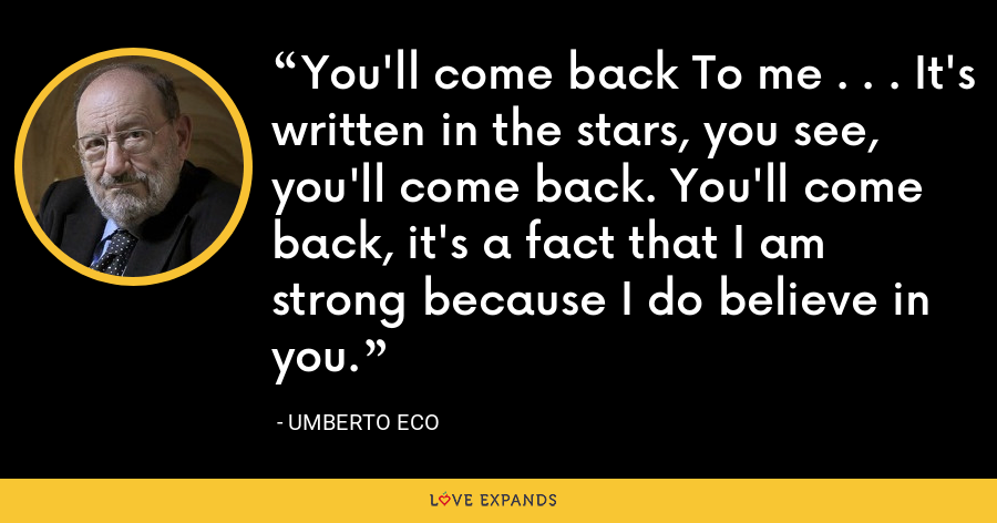 You'll come back To me . . . It's written in the stars, you see, you'll come back. You'll come back, it's a fact that I am strong because I do believe in you. - Umberto Eco