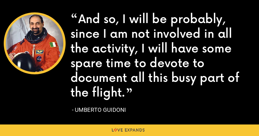 And so, I will be probably, since I am not involved in all the activity, I will have some spare time to devote to document all this busy part of the flight. - Umberto Guidoni