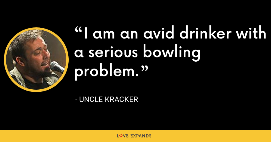 I am an avid drinker with a serious bowling problem. - Uncle Kracker