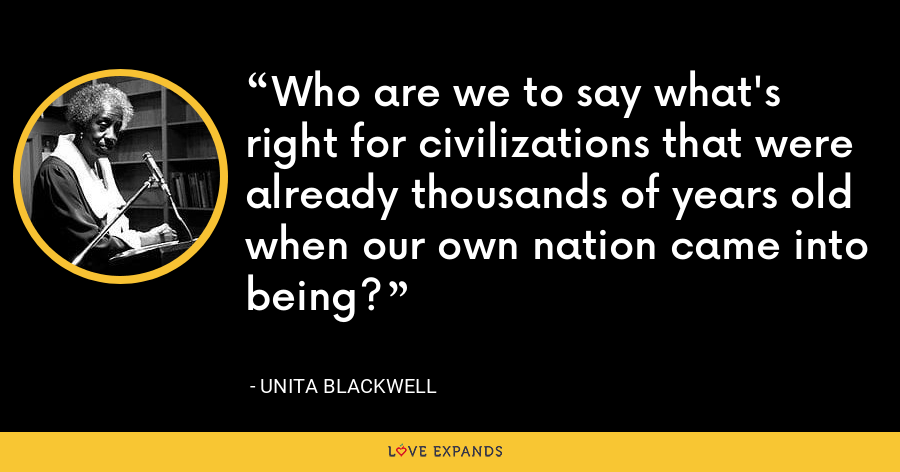 Who are we to say what's right for civilizations that were already thousands of years old when our own nation came into being? - Unita Blackwell