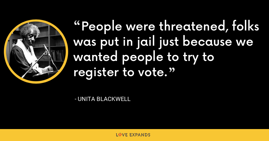 People were threatened, folks was put in jail just because we wanted people to try to register to vote. - Unita Blackwell
